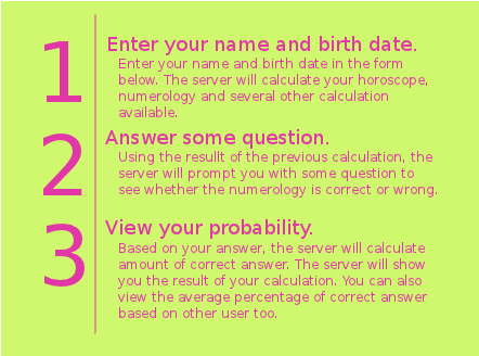 1.Enter your name and birth date in the form below. The server will calculate your horoscope, numerology and several other calculation available. 2.Using the resullt of the previous calculation, the server will prompt you with some question to see whether the numerology is correct or wrong.3.Based on your answer, the server will calculate amount of correct answer. The server will show you the result of your calculation. You can also view the average percentage of correct answer based on other user too.